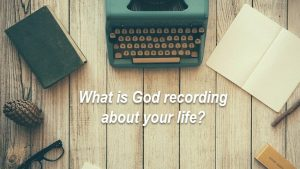 What is God recording about your life?